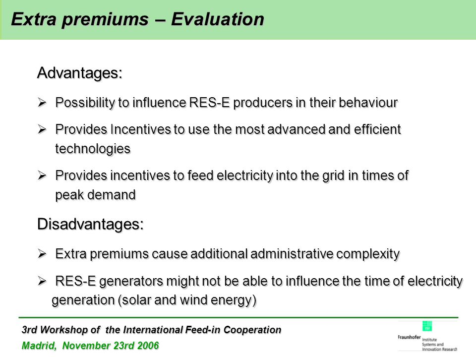3rd Workshop of the International Feed-in Cooperation Madrid, November 23rd 2006 Extra premiums – Evaluation Extra premiums – Evaluation Advantages:  Possibility to influence RES-E producers in their behaviour  Provides Incentives to use the most advanced and efficient technologies  Provides incentives to feed electricity into the grid in times of peak demand Disadvantages:  Extra premiums cause additional administrative complexity  RES-E generators might not be able to influence the time of electricity generation (solar and wind energy)