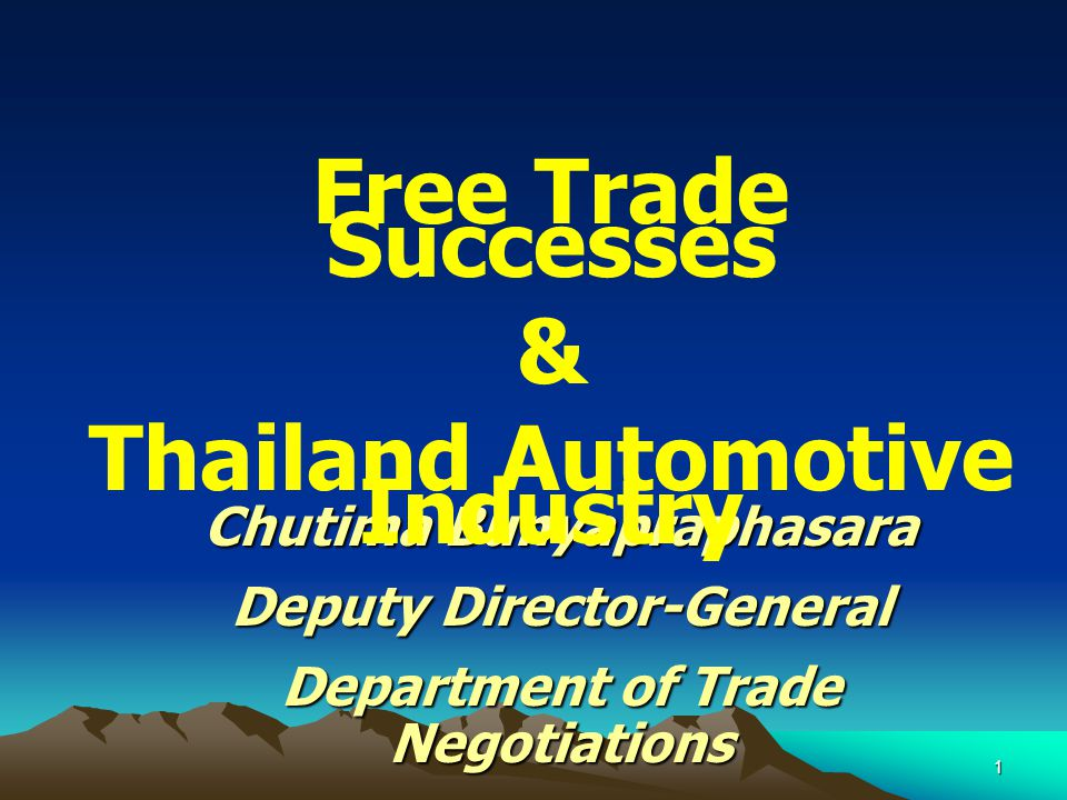 1 Chutima Bunyapraphasara Deputy Director-General Department of Trade Negotiations Free Trade Successes & Thailand Automotive Industry