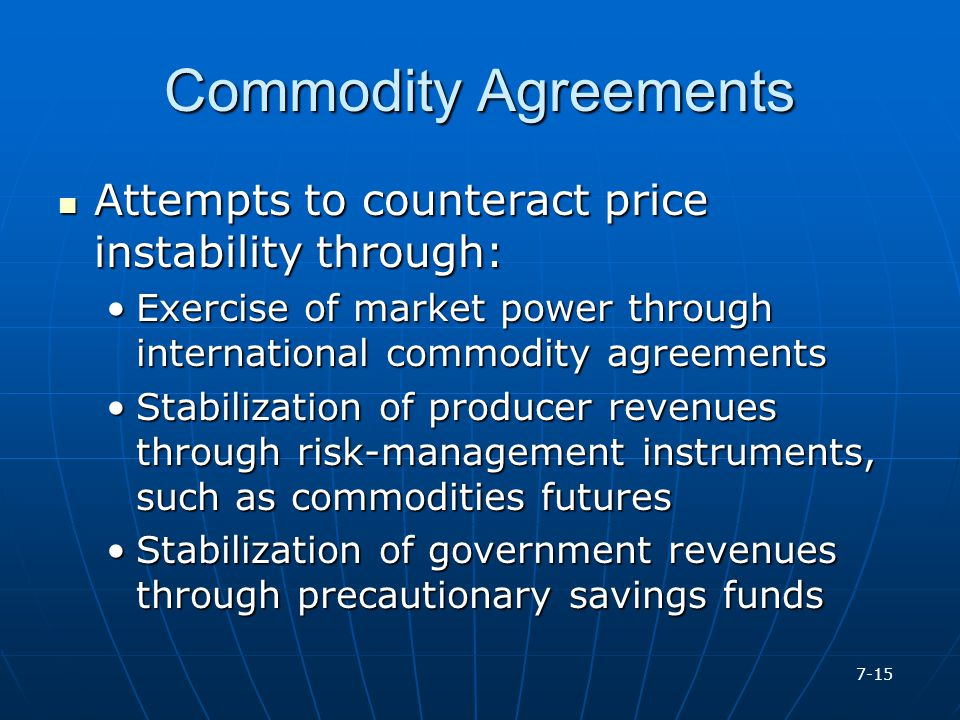 Commodity Agreements Attempts to counteract price instability through: Attempts to counteract price instability through: Exercise of market power thro