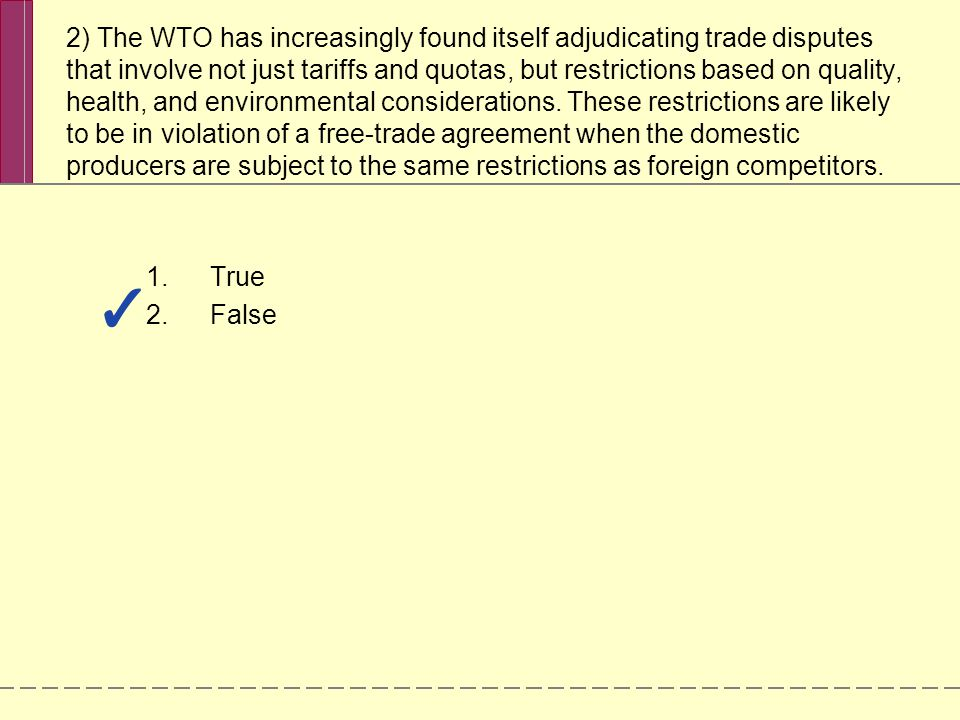 2) The WTO has increasingly found itself adjudicating trade disputes that involve not just tariffs and quotas, but restrictions based on quality, health, and environmental considerations.