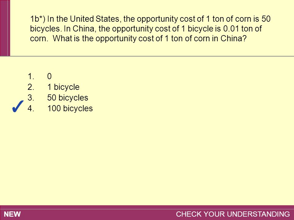 NEW CHECK YOUR UNDERSTANDING 1b*) In the United States, the opportunity cost of 1 ton of corn is 50 bicycles. In China, the opportunity cost of 1 bicy