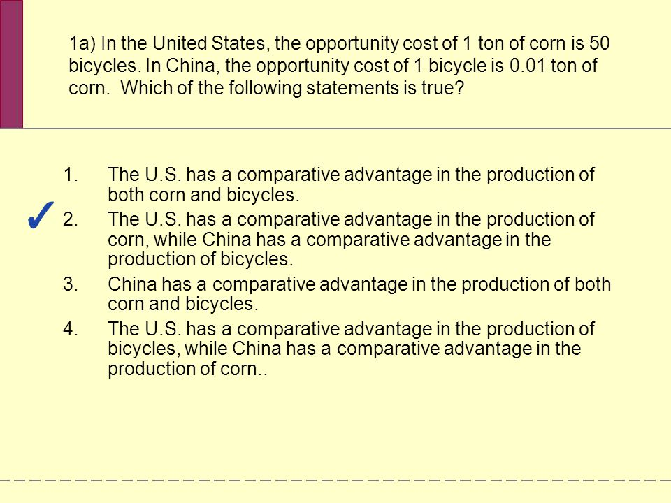 1a) In the United States, the opportunity cost of 1 ton of corn is 50 bicycles. In China, the opportunity cost of 1 bicycle is 0.01 ton of corn. Which