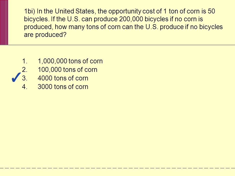1bi) In the United States, the opportunity cost of 1 ton of corn is 50 bicycles.