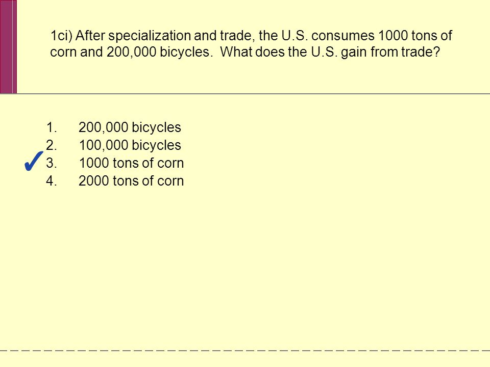 1ci) After specialization and trade, the U.S. consumes 1000 tons of corn and 200,000 bicycles. What does the U.S. gain from trade? 1.200,000 bicycles