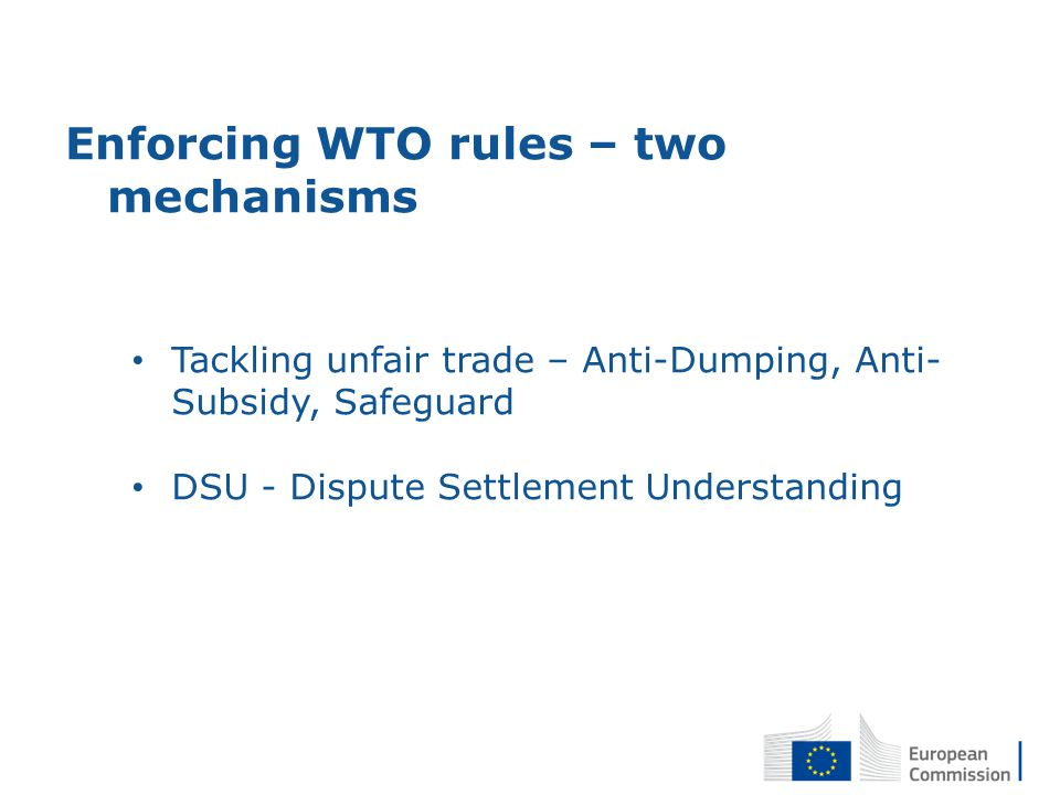Enforcing WTO rules – two mechanisms Tackling unfair trade – Anti-Dumping, Anti- Subsidy, Safeguard DSU - Dispute Settlement Understanding