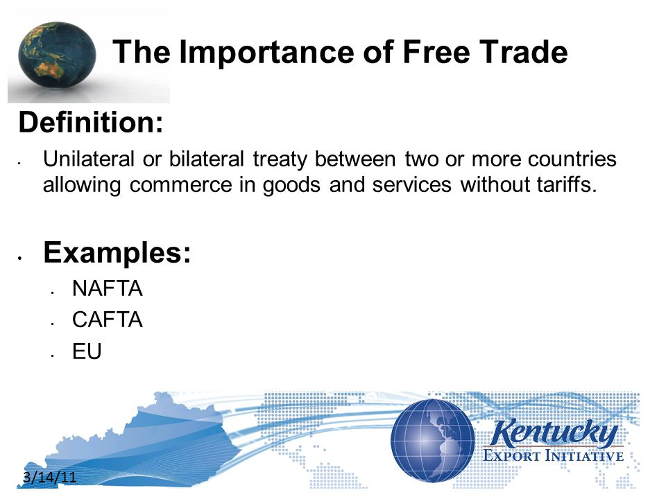 3/14/11 The Importance of Free Trade Definition: Unilateral or bilateral treaty between two or more countries allowing commerce in goods and services without tariffs.