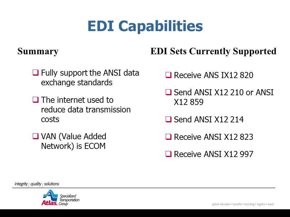 EDI Capabilities Summary  Fully support the ANSI data exchange standards  The internet used to reduce data transmission costs  VAN (Value Added Network) is ECOM EDI Sets Currently Supported  Receive ANS IX12 820  Send ANSI X12 210 or ANSI X12 859  Send ANSI X12 214  Receive ANSI X12 823  Receive ANSI X12 997