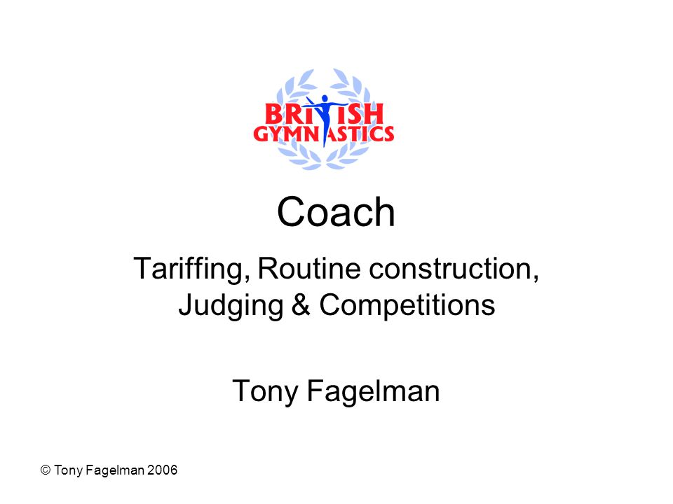 © Tony Fagelman 2006 Coach Tariffing, Routine construction, Judging & Competitions Tony Fagelman