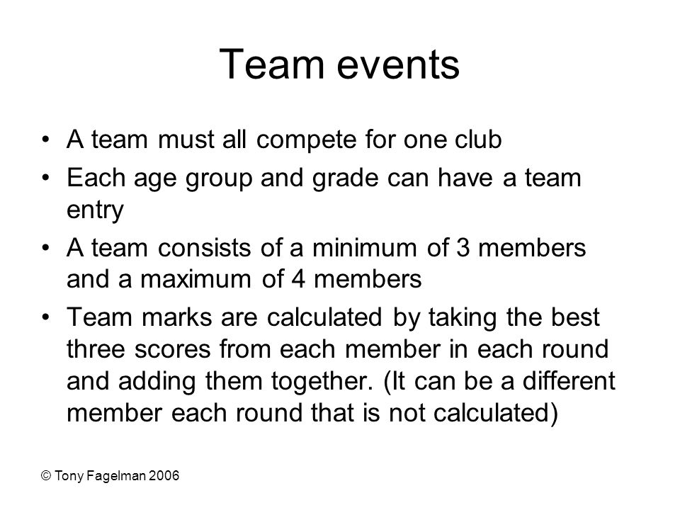 © Tony Fagelman 2006 Team events A team must all compete for one club Each age group and grade can have a team entry A team consists of a minimum of 3 members and a maximum of 4 members Team marks are calculated by taking the best three scores from each member in each round and adding them together.