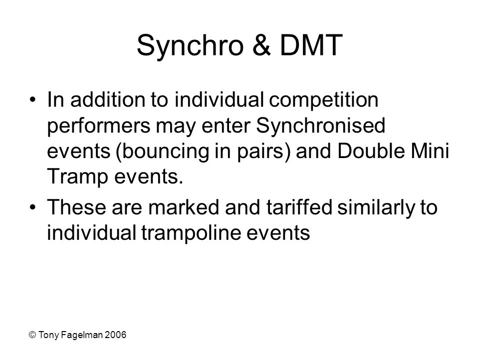 © Tony Fagelman 2006 Synchro & DMT In addition to individual competition performers may enter Synchronised events (bouncing in pairs) and Double Mini Tramp events.