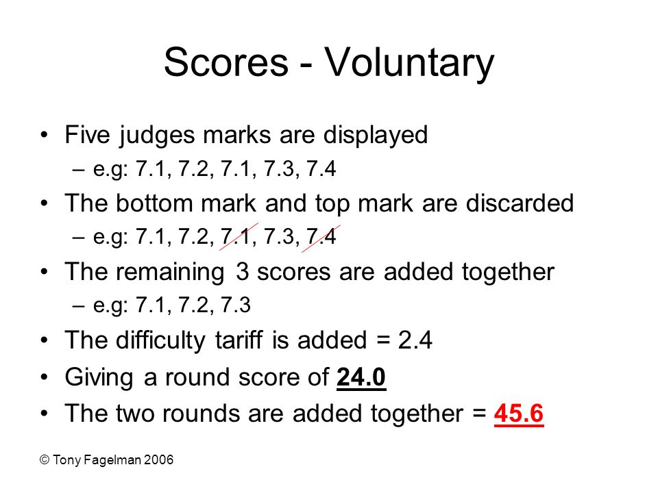 © Tony Fagelman 2006 Scores - Voluntary Five judges marks are displayed –e.g: 7.1, 7.2, 7.1, 7.3, 7.4 The bottom mark and top mark are discarded –e.g: 7.1, 7.2, 7.1, 7.3, 7.4 The remaining 3 scores are added together –e.g: 7.1, 7.2, 7.3 The difficulty tariff is added = 2.4 Giving a round score of 24.0 The two rounds are added together = 45.6