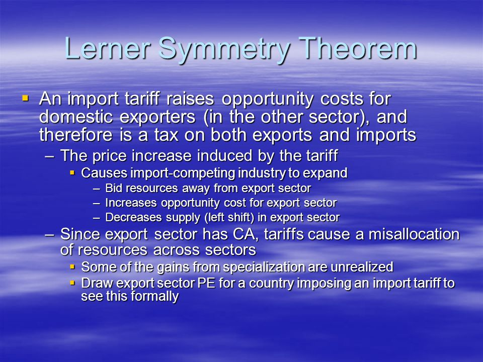Lerner Symmetry Theorem  An import tariff raises opportunity costs for domestic exporters (in the other sector), and therefore is a tax on both exports and imports –The price increase induced by the tariff  Causes import-competing industry to expand –Bid resources away from export sector –Increases opportunity cost for export sector –Decreases supply (left shift) in export sector –Since export sector has CA, tariffs cause a misallocation of resources across sectors  Some of the gains from specialization are unrealized  Draw export sector PE for a country imposing an import tariff to see this formally