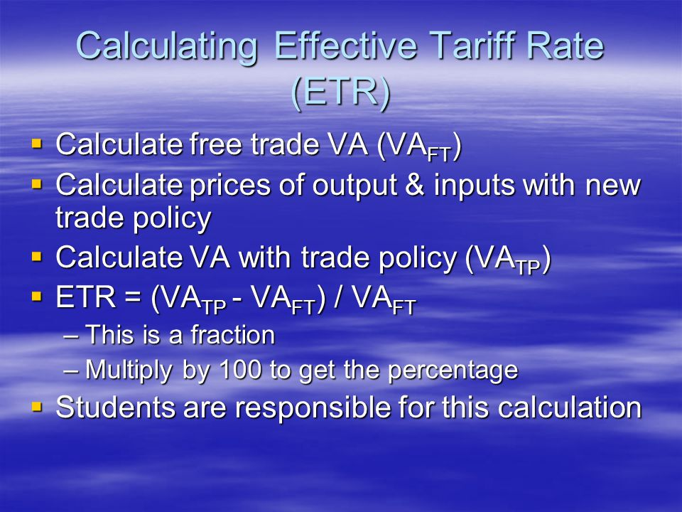 Calculating Effective Tariff Rate (ETR)  Calculate free trade VA (VA FT )  Calculate prices of output & inputs with new trade policy  Calculate VA with trade policy (VA TP )  ETR = (VA TP - VA FT ) / VA FT –This is a fraction –Multiply by 100 to get the percentage  Students are responsible for this calculation