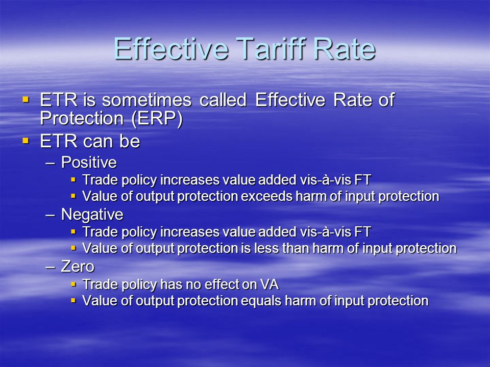 Effective Tariff Rate  ETR is sometimes called Effective Rate of Protection (ERP)  ETR can be –Positive  Trade policy increases value added vis-à-vis FT  Value of output protection exceeds harm of input protection –Negative  Trade policy increases value added vis-à-vis FT  Value of output protection is less than harm of input protection –Zero  Trade policy has no effect on VA  Value of output protection equals harm of input protection