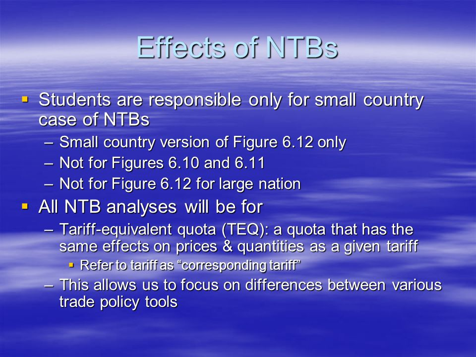 Effects of NTBs  Students are responsible only for small country case of NTBs –Small country version of Figure 6.12 only –Not for Figures 6.10 and 6.11 –Not for Figure 6.12 for large nation  All NTB analyses will be for –Tariff-equivalent quota (TEQ): a quota that has the same effects on prices & quantities as a given tariff  Refer to tariff as corresponding tariff –This allows us to focus on differences between various trade policy tools