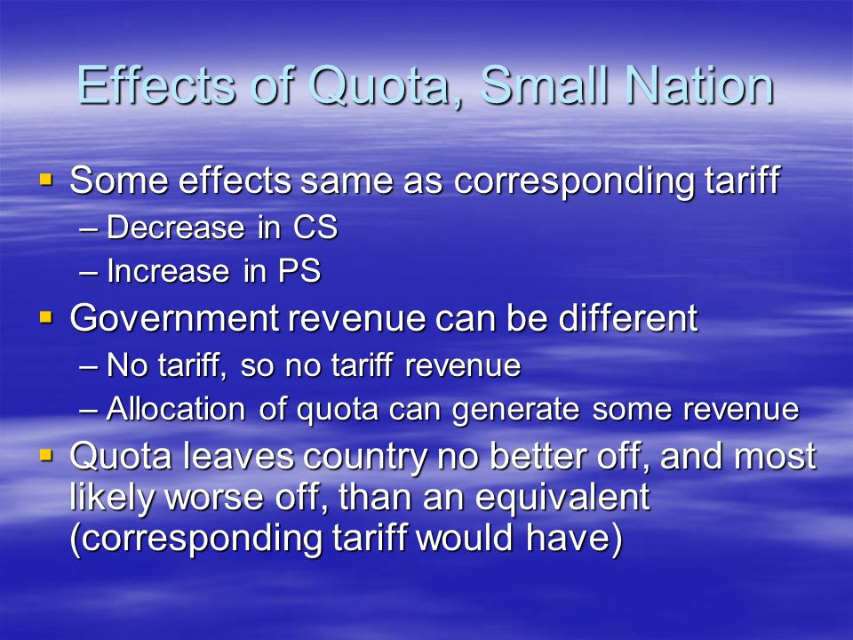 Effects of Quota, Small Nation  Some effects same as corresponding tariff –Decrease in CS –Increase in PS  Government revenue can be different –No tariff, so no tariff revenue –Allocation of quota can generate some revenue  Quota leaves country no better off, and most likely worse off, than an equivalent (corresponding tariff would have)