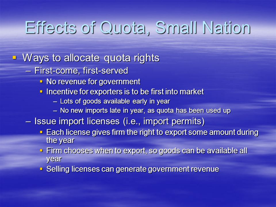 Effects of Quota, Small Nation  Ways to allocate quota rights –First-come, first-served  No revenue for government  Incentive for exporters is to be first into market –Lots of goods available early in year –No new imports late in year, as quota has been used up –Issue import licenses (i.e., import permits)  Each license gives firm the right to export some amount during the year  Firm chooses when to export, so goods can be available all year  Selling licenses can generate government revenue
