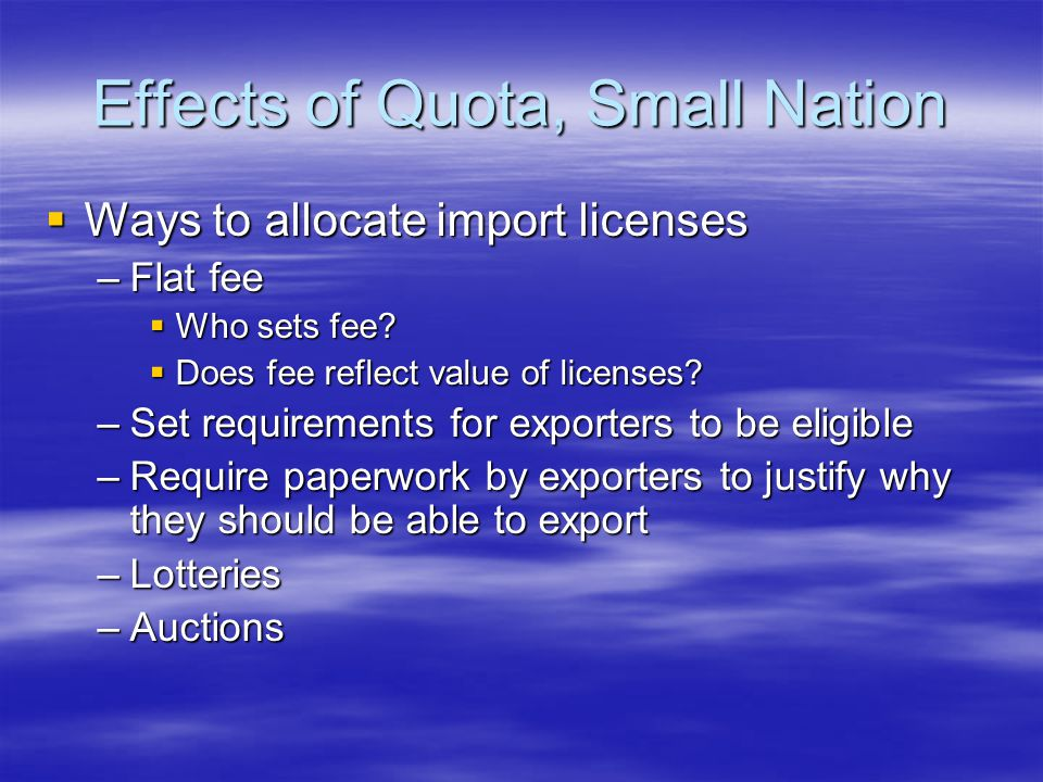 Effects of Quota, Small Nation  Ways to allocate import licenses –Flat fee  Who sets fee.
