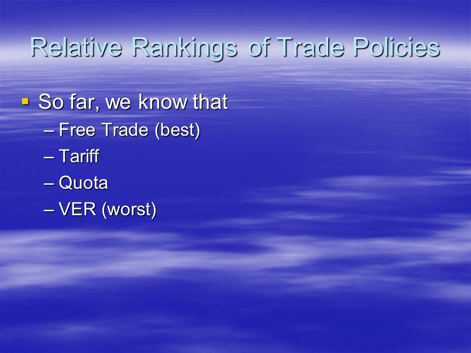 Relative Rankings of Trade Policies  So far, we know that –Free Trade (best) –Tariff –Quota –VER (worst)