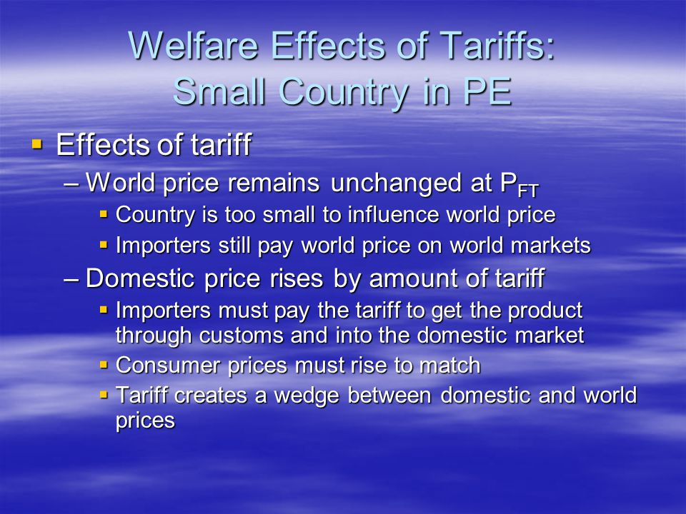 Welfare Effects of Tariffs: Small Country in PE  Effects of tariff –World price remains unchanged at P FT  Country is too small to influence world price  Importers still pay world price on world markets –Domestic price rises by amount of tariff  Importers must pay the tariff to get the product through customs and into the domestic market  Consumer prices must rise to match  Tariff creates a wedge between domestic and world prices