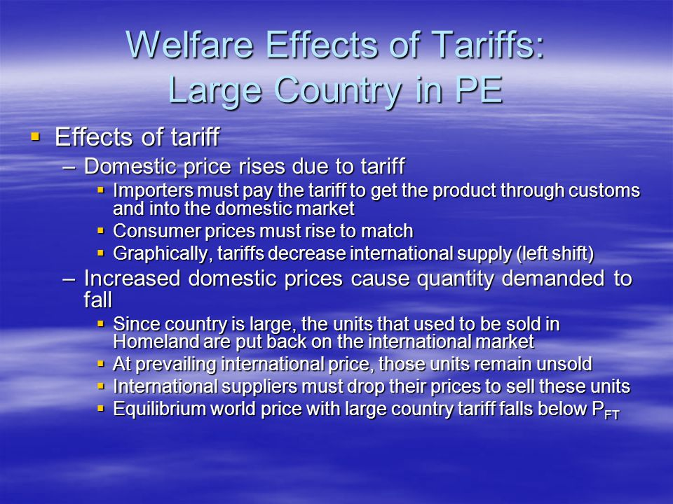 Welfare Effects of Tariffs: Large Country in PE  Effects of tariff –Domestic price rises due to tariff  Importers must pay the tariff to get the product through customs and into the domestic market  Consumer prices must rise to match  Graphically, tariffs decrease international supply (left shift) –Increased domestic prices cause quantity demanded to fall  Since country is large, the units that used to be sold in Homeland are put back on the international market  At prevailing international price, those units remain unsold  International suppliers must drop their prices to sell these units  Equilibrium world price with large country tariff falls below P FT