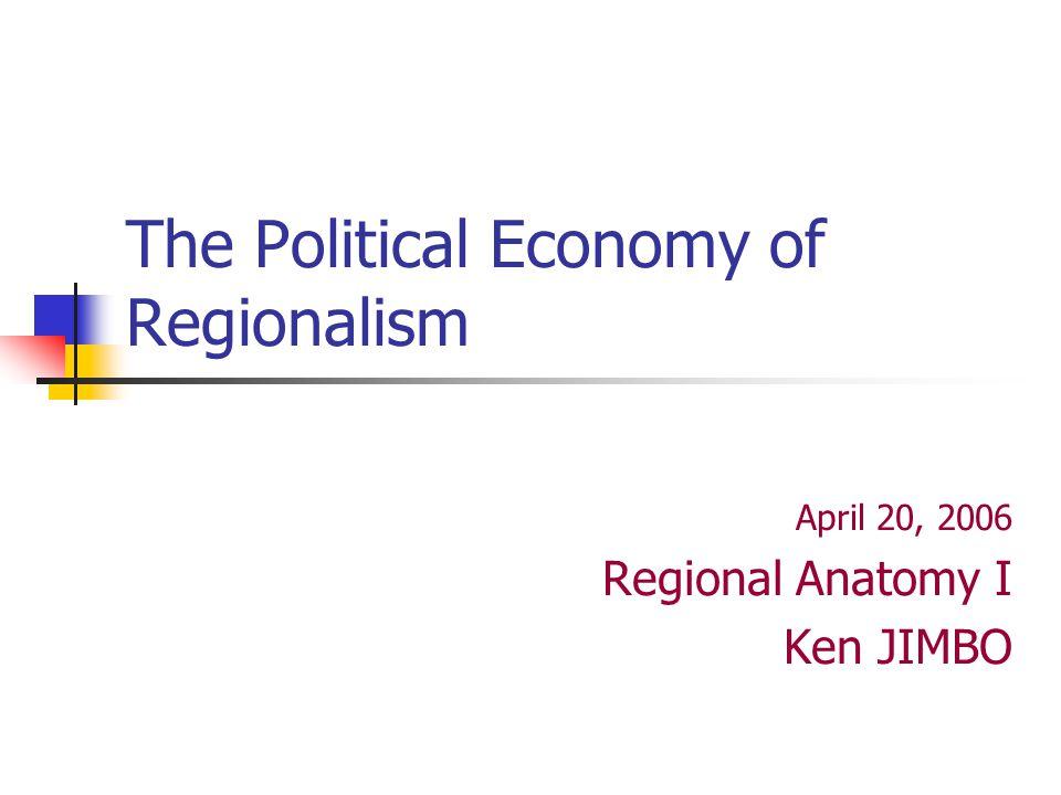 The Political Economy of Regionalism April 20, 2006 Regional Anatomy I Ken JIMBO