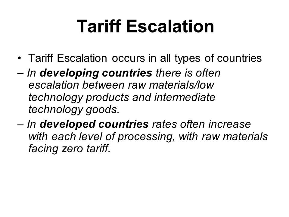 Tariff Escalation Tariff Escalation occurs in all types of countries – In developing countries there is often escalation between raw materials/low technology products and intermediate technology goods.