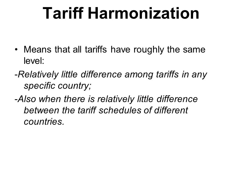Tariff Harmonization Means that all tariffs have roughly the same level: -Relatively little difference among tariffs in any specific country; -Also when there is relatively little difference between the tariff schedules of different countries.