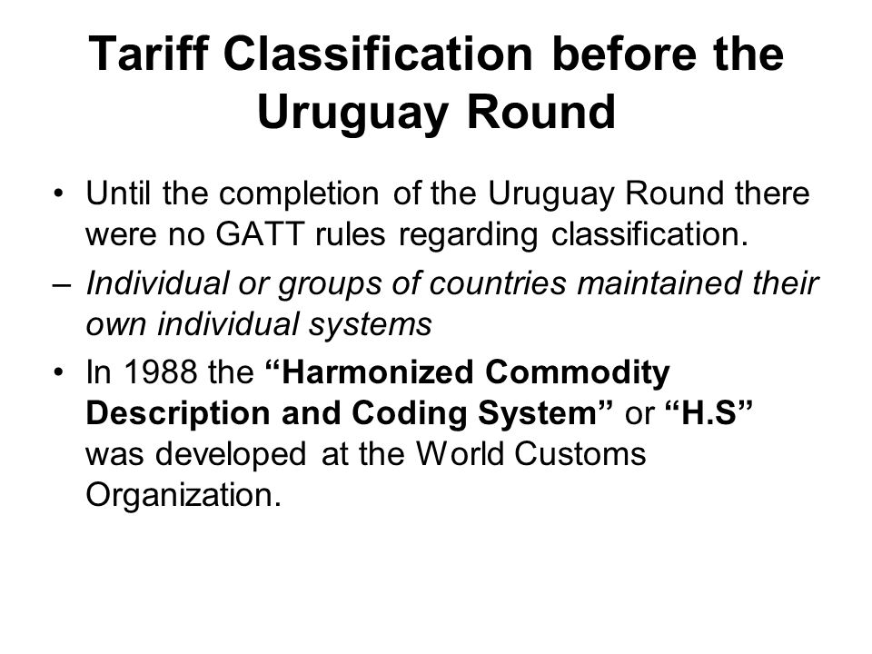 Tariff Classification before the Uruguay Round Until the completion of the Uruguay Round there were no GATT rules regarding classification.