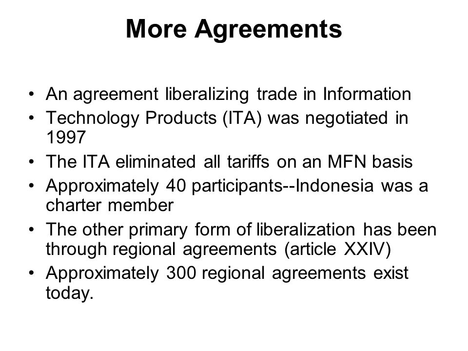 More Agreements An agreement liberalizing trade in Information Technology Products (ITA) was negotiated in 1997 The ITA eliminated all tariffs on an MFN basis Approximately 40 participants--Indonesia was a charter member The other primary form of liberalization has been through regional agreements (article XXIV) Approximately 300 regional agreements exist today.