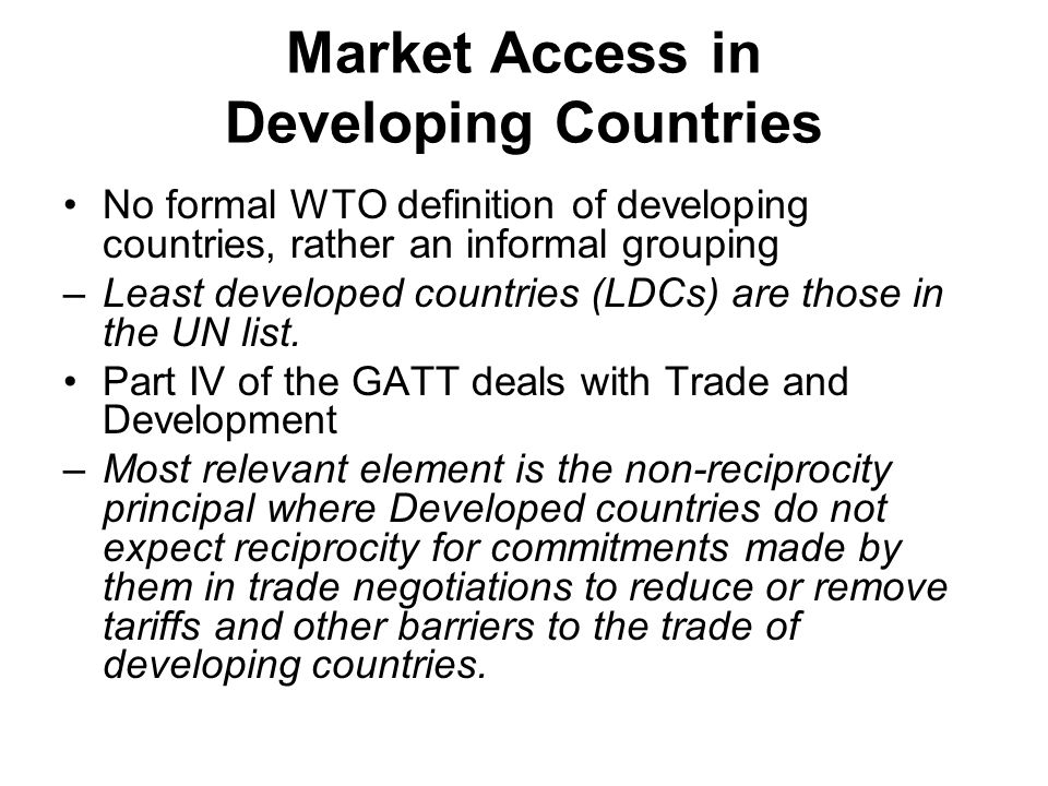 Market Access in Developing Countries No formal WTO definition of developing countries, rather an informal grouping –Least developed countries (LDCs) are those in the UN list.