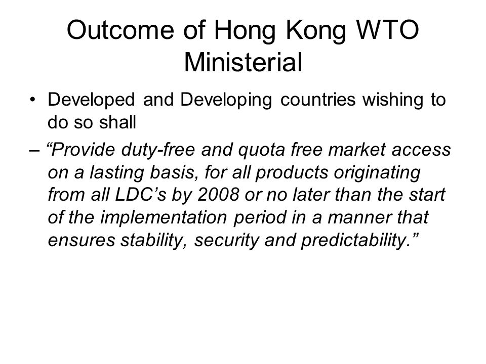 Outcome of Hong Kong WTO Ministerial Developed and Developing countries wishing to do so shall – Provide duty-free and quota free market access on a lasting basis, for all products originating from all LDC's by 2008 or no later than the start of the implementation period in a manner that ensures stability, security and predictability.