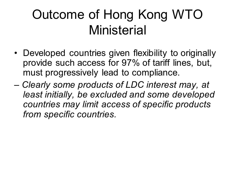 Outcome of Hong Kong WTO Ministerial Developed countries given flexibility to originally provide such access for 97% of tariff lines, but, must progressively lead to compliance.