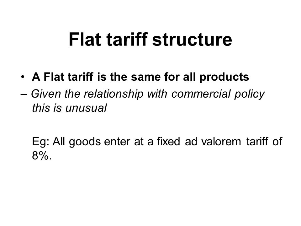 Flat tariff structure A Flat tariff is the same for all products – Given the relationship with commercial policy this is unusual Eg: All goods enter at a fixed ad valorem tariff of 8%.