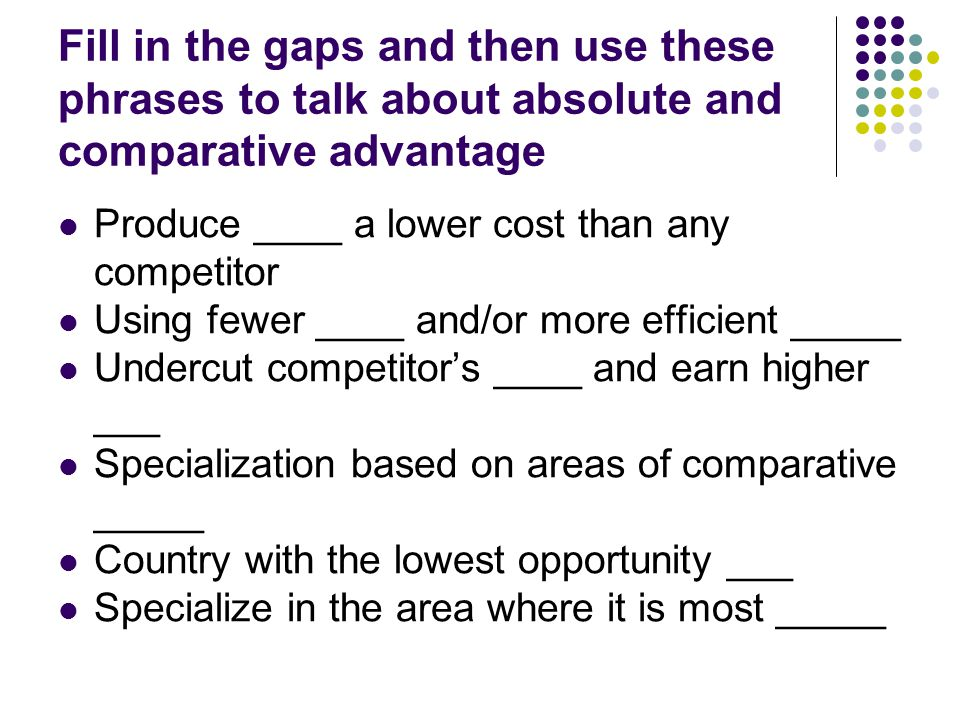 Fill in the gaps and then use these phrases to talk about absolute and comparative advantage Produce ____ a lower cost than any competitor Using fewer ____ and/or more efficient _____ Undercut competitor's ____ and earn higher ___ Specialization based on areas of comparative _____ Country with the lowest opportunity ___ Specialize in the area where it is most _____