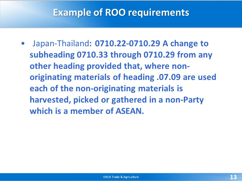 OECD Trade & Agriculture 13 Example of ROO requirements Japan-Thailand: 0710.22-0710.29 A change to subheading 0710.33 through 0710.29 from any other