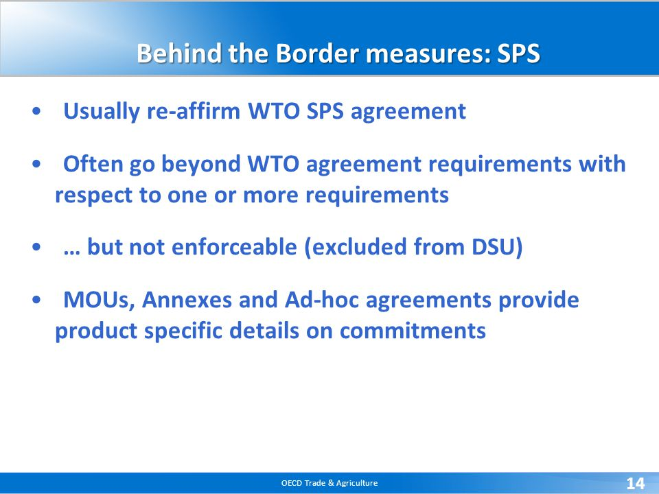 OECD Trade & Agriculture 14 Behind the Border measures: SPS Usually re-affirm WTO SPS agreement Often go beyond WTO agreement requirements with respec