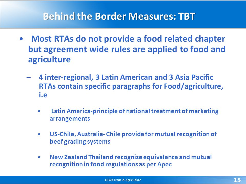 OECD Trade & Agriculture 15 Behind the Border Measures: TBT Most RTAs do not provide a food related chapter but agreement wide rules are applied to fo
