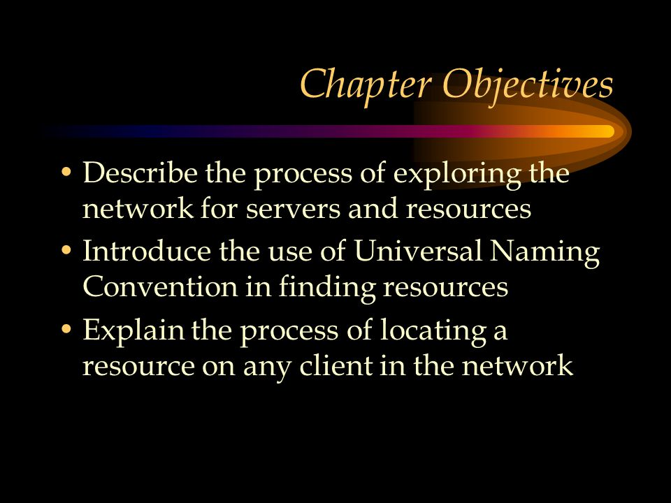 Chapter Objectives Describe the process of exploring the network for servers and resources Introduce the use of Universal Naming Convention in finding resources Explain the process of locating a resource on any client in the network