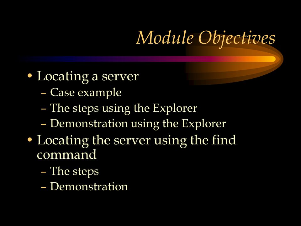 Module Objectives Locating a server –Case example –The steps using the Explorer –Demonstration using the Explorer Locating the server using the find command –The steps –Demonstration