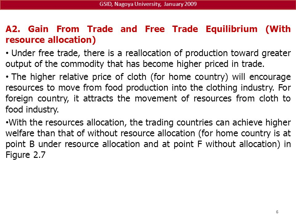 GSID, Nagoya University, January 2009 A2. Gain From Trade and Free Trade Equilibrium (With resource allocation) Under free trade, there is a reallocat