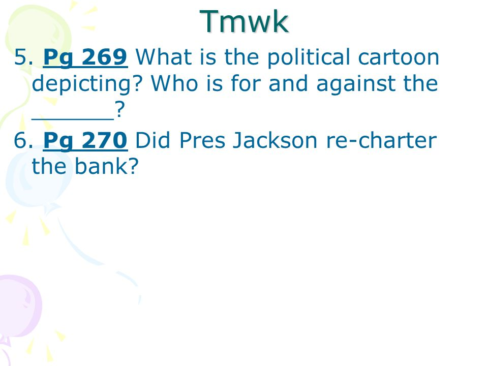 Tmwk 5. Pg 269 What is the political cartoon depicting? Who is for and against the ______? 6. Pg 270 Did Pres Jackson re-charter the bank?