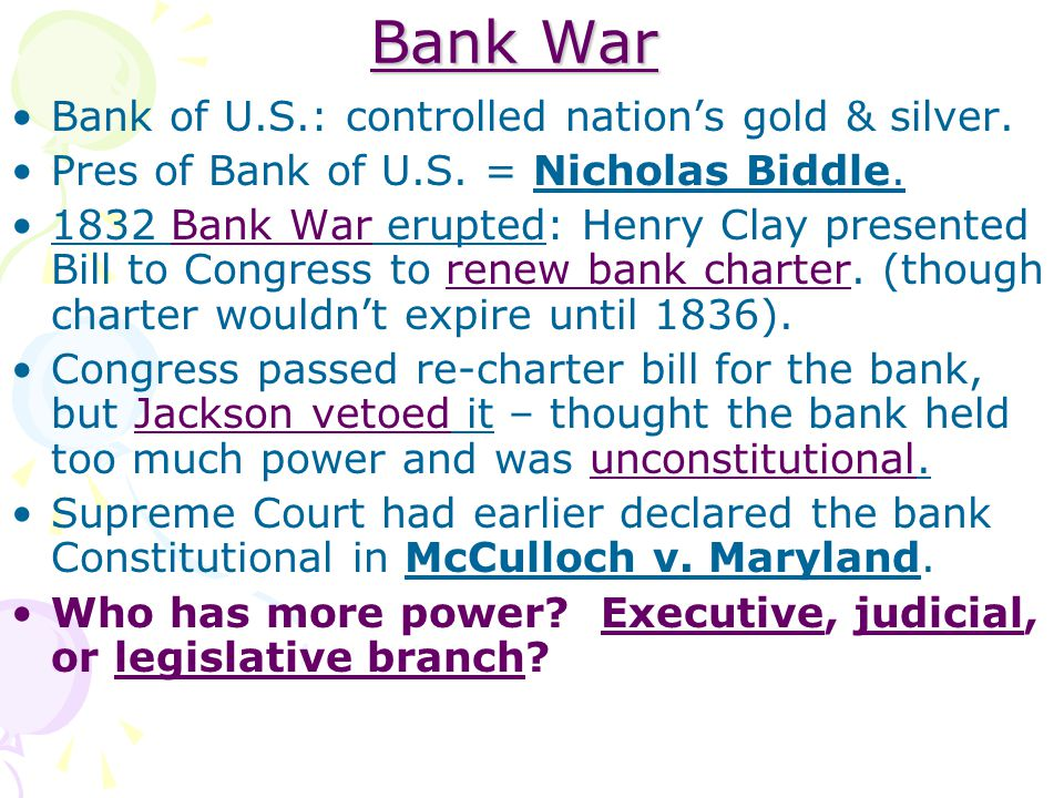 Bank War Bank of U.S.: controlled nation's gold & silver. Pres of Bank of U.S. = Nicholas Biddle. 1832 Bank War erupted: Henry Clay presented Bill to