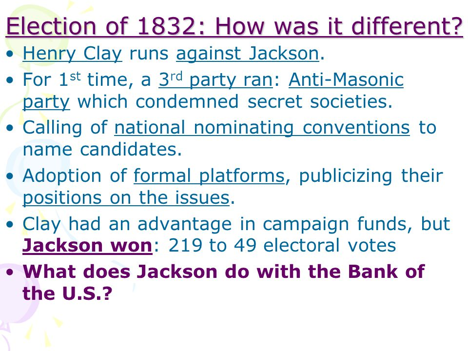 Election of 1832: How was it different? Henry Clay runs against Jackson. For 1 st time, a 3 rd party ran: Anti-Masonic party which condemned secret so