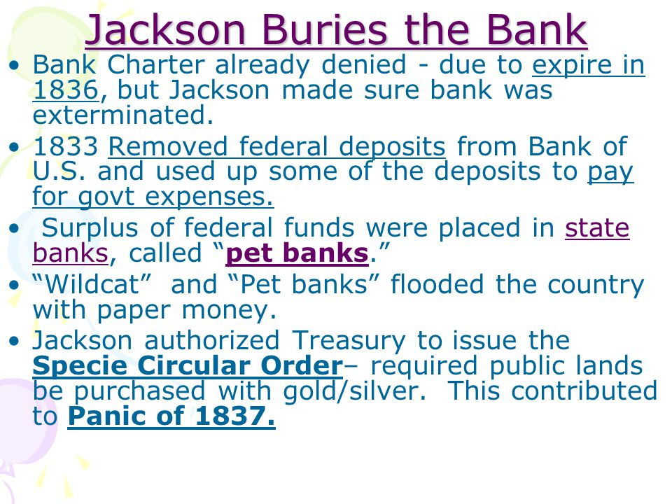 Jackson Buries the Bank Bank Charter already denied - due to expire in 1836, but Jackson made sure bank was exterminated. 1833 Removed federal deposit