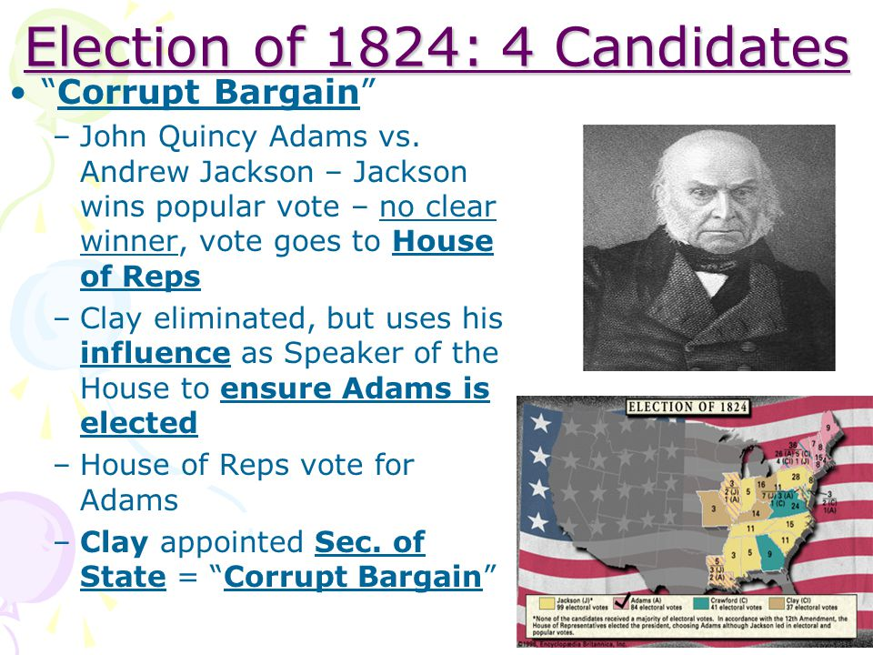 "Election of 1824: 4 Candidates ""Corrupt Bargain"" –John Quincy Adams vs. Andrew Jackson – Jackson wins popular vote – no clear winner, vote goes to Hou"