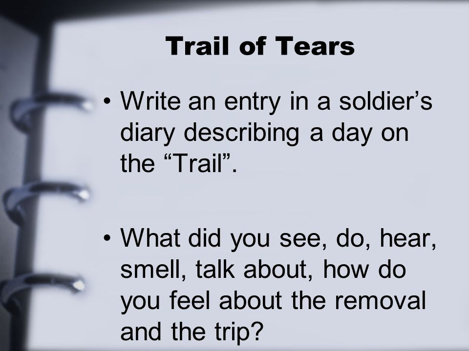 """Trail of Tears Write an entry in a soldier's diary describing a day on the """"Trail"""". What did you see, do, hear, smell, talk about, how do you feel abo"""
