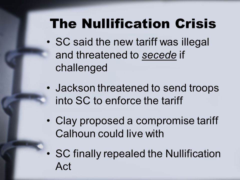 The Nullification Crisis SC said the new tariff was illegal and threatened to secede if challenged Jackson threatened to send troops into SC to enforce the tariff Clay proposed a compromise tariff Calhoun could live with SC finally repealed the Nullification Act