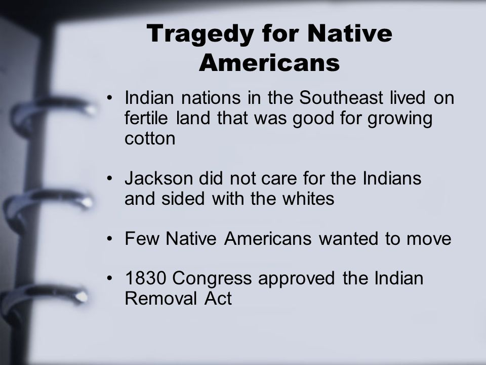 Tragedy for Native Americans Indian nations in the Southeast lived on fertile land that was good for growing cotton Jackson did not care for the Indians and sided with the whites Few Native Americans wanted to move 1830 Congress approved the Indian Removal Act
