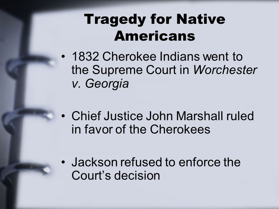 Tragedy for Native Americans 1832 Cherokee Indians went to the Supreme Court in Worchester v. Georgia Chief Justice John Marshall ruled in favor of th